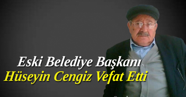 Eski Belediye Başkanı Hüseyin Cengiz vefat etti