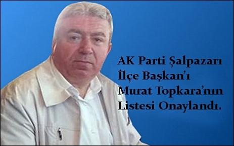 AK Parti Şalpazarı İlçe Başkanlığı Murat Topkara`nın listesi onaylandı.