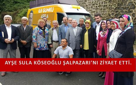 Ayşe Sula Köseoğlu Şalpazarı'nı Ziyaret Etti.