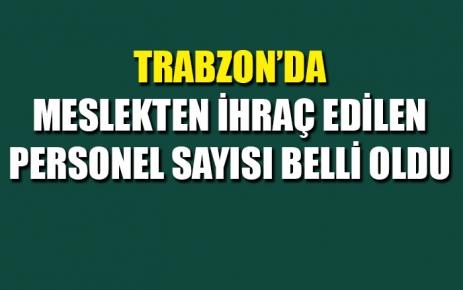 Trabzon'da meslekten ihraç edilen personel sayısı belli oldu.