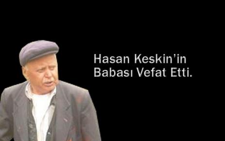 Hasan Keskin babasını kaybetti.