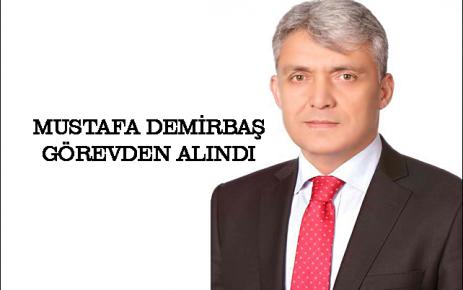 Mustafa Demirbaş görevden alındı.