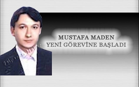 Mustafa Maden Yeni Görevine Başladı.