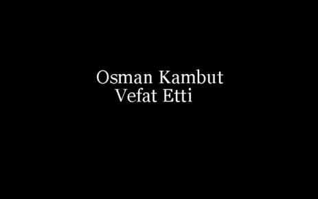 Osman Kambut Vefat Etti.