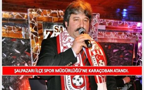 Şalpazarı İlçe Spor Müdürlüğü'ne Karaçoban atandı.