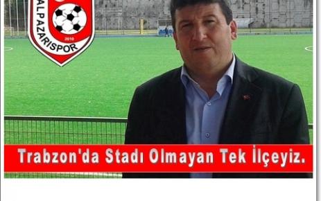 """Trabzon'da stadı olmayan tek ilçeyiz"""